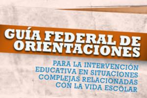 GUÍA FEDERAL DE ORIENTACIONES PARA LA INTERVENCIÓN EDUCATIVA EN SITUACIONES COMPLEJAS RELACIONADAS CON LA VIDA ESCOLAR